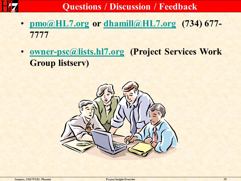 January, 2010 WGM - PhoenixProject Insight Overview39 Questions / Discussion / Feedback pmo@HL7.org or dhamill@HL7.org (734) 677- 7777pmo@HL7.orgdhamill@HL7.org owner-psc@lists.hl7.org (Project Services Work Group listserv)owner-psc@lists.hl7.org