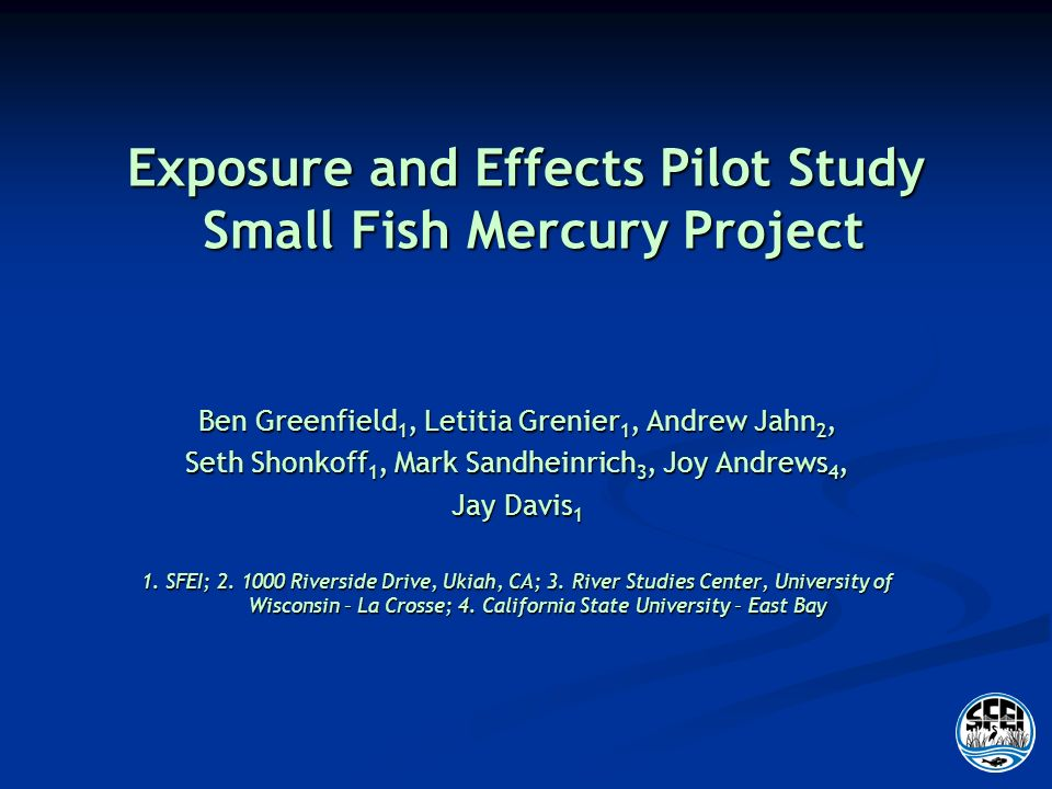 Exposure and Effects Pilot Study Small Fish Mercury Project Ben Greenfield 1, Letitia Grenier 1, Andrew Jahn 2, Seth Shonkoff 1, Mark Sandheinrich 3, Joy Andrews 4, Jay Davis 1 1.