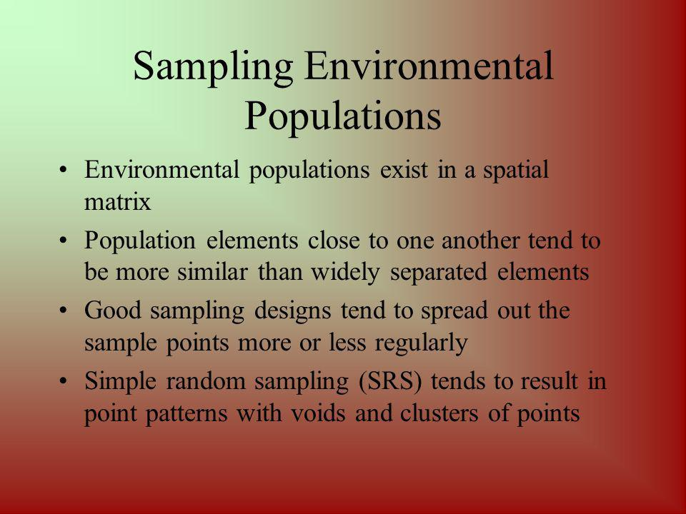 Sampling Environmental Populations Environmental populations exist in a spatial matrix Population elements close to one another tend to be more similar than widely separated elements Good sampling designs tend to spread out the sample points more or less regularly Simple random sampling (SRS) tends to result in point patterns with voids and clusters of points