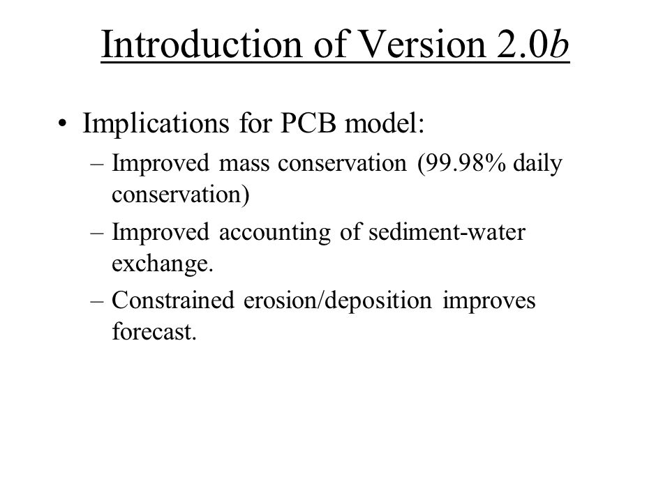 Future Plans (v2.0) Address comments from v1.0 draft report and incorporate changes into v2.0 (in progress) Calibration and Validation –Sediment sampling to improve estimates of PCB inventory and historic loads –Tracer experiments to quantify flushing, compare with obs.