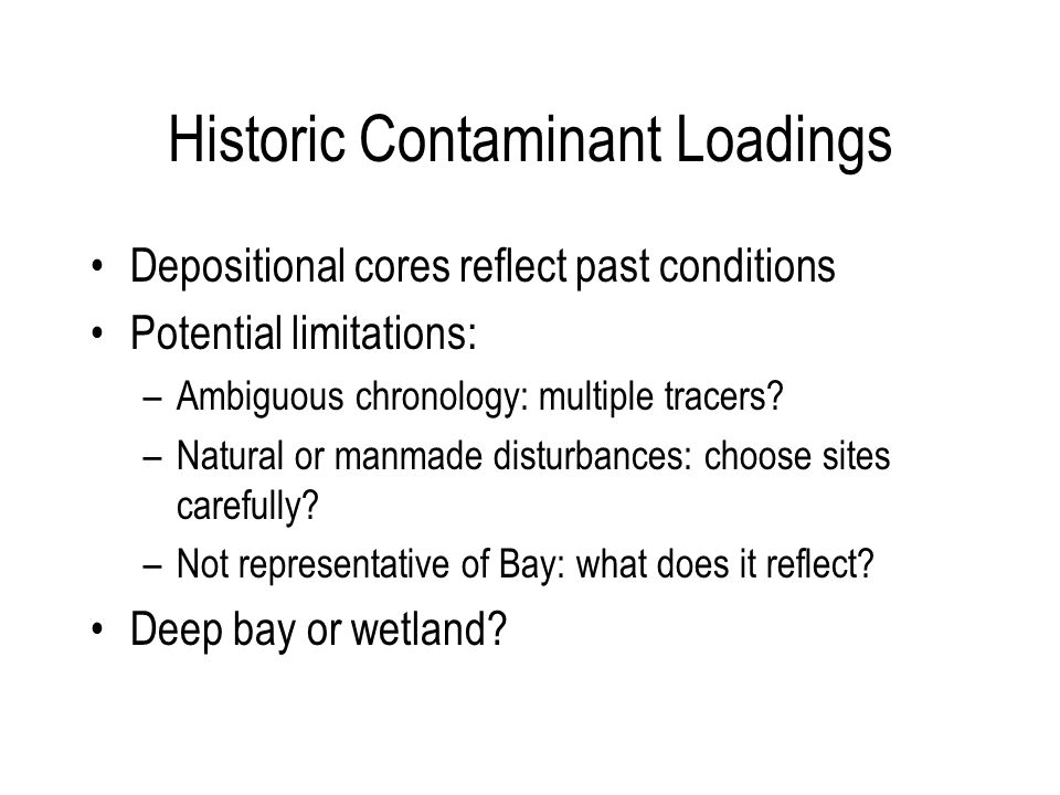 Historic Contaminant Loadings Depositional cores reflect past conditions Potential limitations: –Ambiguous chronology: multiple tracers.