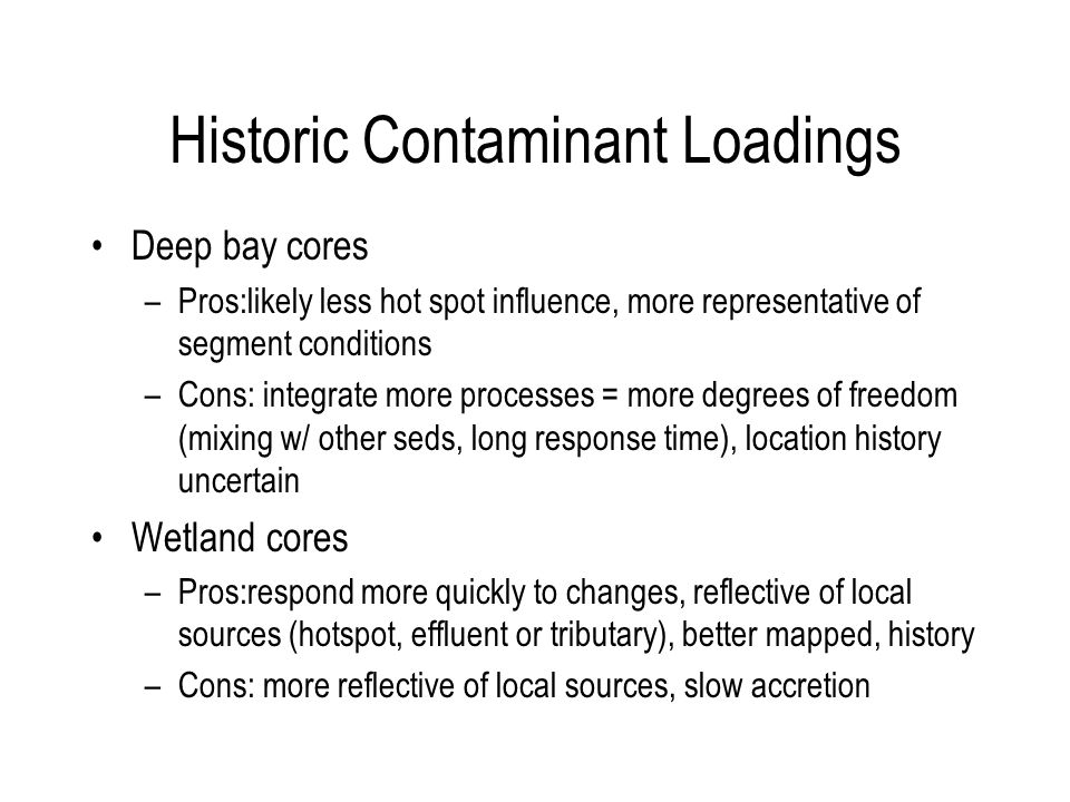Historic Contaminant Loadings Deep bay cores –Pros:likely less hot spot influence, more representative of segment conditions –Cons: integrate more processes = more degrees of freedom (mixing w/ other seds, long response time), location history uncertain Wetland cores –Pros:respond more quickly to changes, reflective of local sources (hotspot, effluent or tributary), better mapped, history –Cons: more reflective of local sources, slow accretion