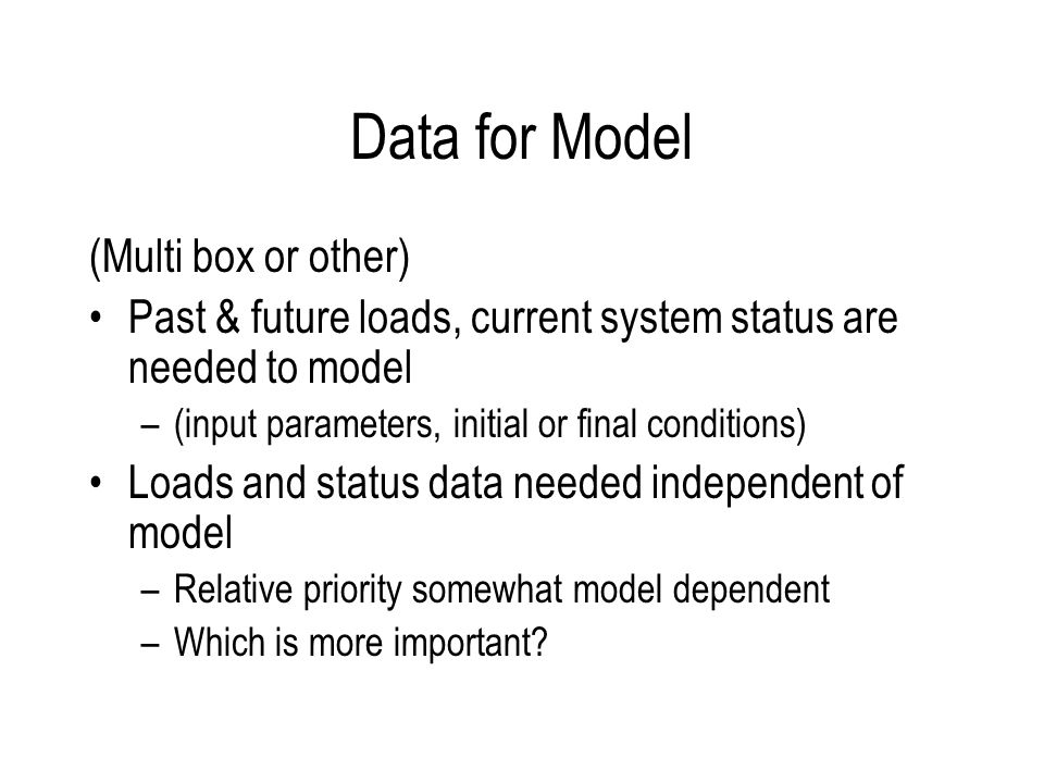 Data for Model (Multi box or other) Past & future loads, current system status are needed to model –(input parameters, initial or final conditions) Loads and status data needed independent of model –Relative priority somewhat model dependent –Which is more important