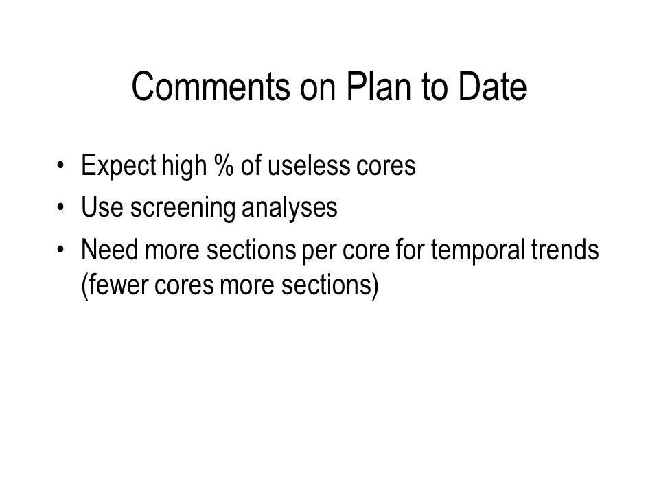 Comments on Plan to Date Expect high % of useless cores Use screening analyses Need more sections per core for temporal trends (fewer cores more secti