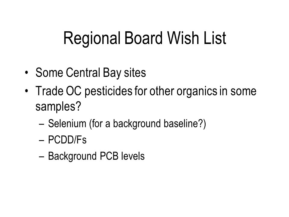 Regional Board Wish List Some Central Bay sites Trade OC pesticides for other organics in some samples? –Selenium (for a background baseline?) –PCDD/F