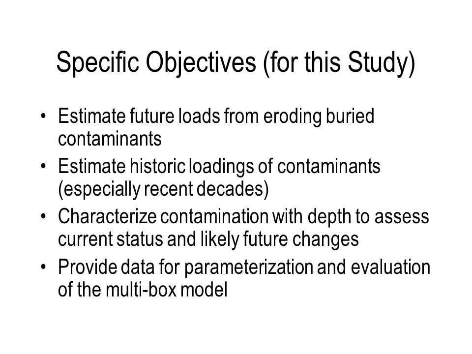 Specific Objectives (for this Study) Estimate future loads from eroding buried contaminants Estimate historic loadings of contaminants (especially recent decades) Characterize contamination with depth to assess current status and likely future changes Provide data for parameterization and evaluation of the multi-box model