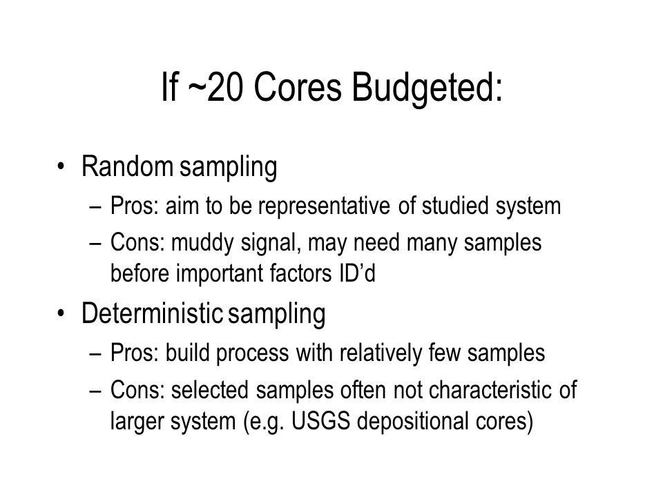 If ~20 Cores Budgeted: Random sampling –Pros: aim to be representative of studied system –Cons: muddy signal, may need many samples before important factors IDd Deterministic sampling –Pros: build process with relatively few samples –Cons: selected samples often not characteristic of larger system (e.g.