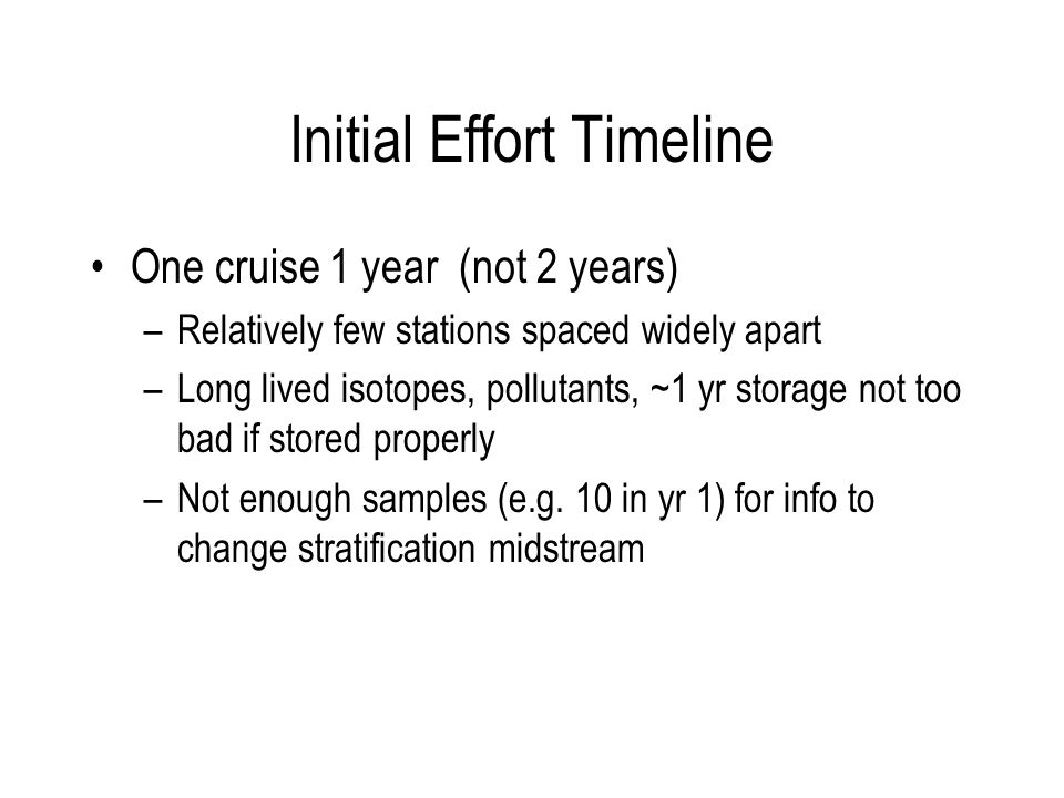 Initial Effort Timeline One cruise 1 year (not 2 years) –Relatively few stations spaced widely apart –Long lived isotopes, pollutants, ~1 yr storage not too bad if stored properly –Not enough samples (e.g.