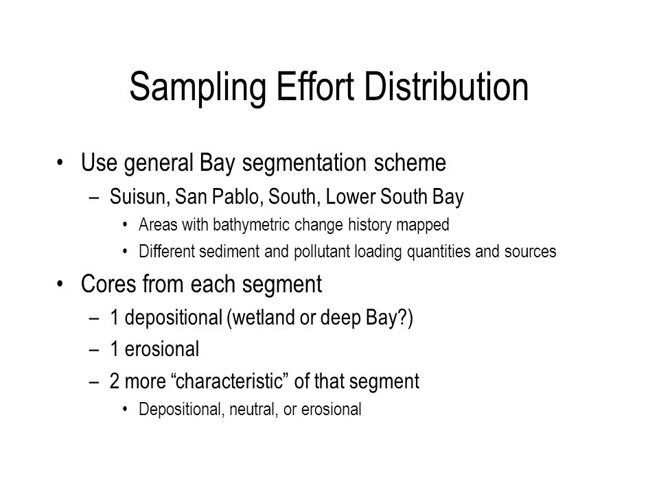 Sampling Effort Distribution Use general Bay segmentation scheme –Suisun, San Pablo, South, Lower South Bay Areas with bathymetric change history mapped Different sediment and pollutant loading quantities and sources Cores from each segment –1 depositional (wetland or deep Bay ) –1 erosional –2 more characteristic of that segment Depositional, neutral, or erosional
