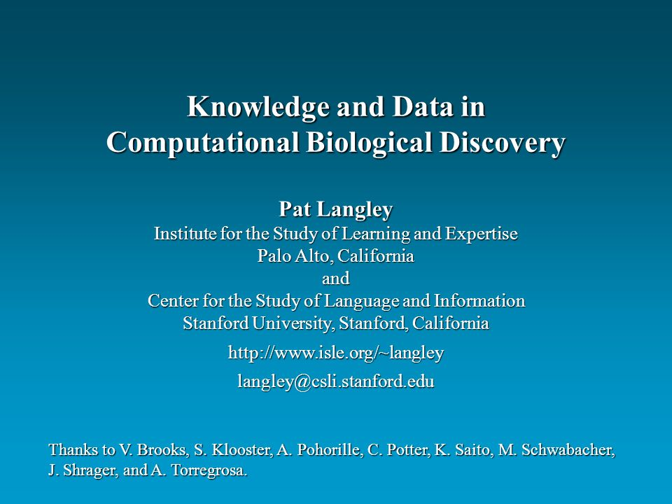 Pat Langley Institute for the Study of Learning and Expertise Palo Alto, California and Center for the Study of Language and Information Stanford University, Stanford, California   Knowledge and Data in Computational Biological Discovery Thanks to V.