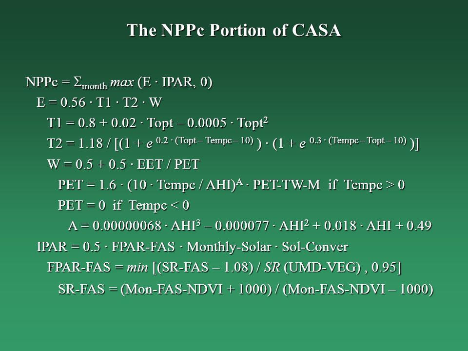 The NPPc Portion of CASA NPPc = month max (E · IPAR, 0) E = 0.56 · T1 · T2 · W E = 0.56 · T1 · T2 · W T1 = · Topt – · Topt 2 T1 = · Topt – · Topt 2 T2 = 1.18 / [(1 + e 0.2 · (Topt – Tempc – 10) ) · (1 + e 0.3 · (Tempc – Topt – 10) )] T2 = 1.18 / [(1 + e 0.2 · (Topt – Tempc – 10) ) · (1 + e 0.3 · (Tempc – Topt – 10) )] W = · EET / PET W = · EET / PET PET = 1.6 · (10 · Tempc / AHI) A · PET-TW-M if Tempc > 0 PET = 1.6 · (10 · Tempc / AHI) A · PET-TW-M if Tempc > 0 PET = 0 if Tempc < 0 PET = 0 if Tempc < 0 A = · AHI 3 – · AHI · AHI A = · AHI 3 – · AHI · AHI IPAR = 0.5 · FPAR-FAS · Monthly-Solar · Sol-Conver IPAR = 0.5 · FPAR-FAS · Monthly-Solar · Sol-Conver FPAR-FAS = min [(SR-FAS – 1.08) / SR (UMD-VEG), 0.95] FPAR-FAS = min [(SR-FAS – 1.08) / SR (UMD-VEG), 0.95] SR-FAS = (Mon-FAS-NDVI ) / (Mon-FAS-NDVI – 1000) SR-FAS = (Mon-FAS-NDVI ) / (Mon-FAS-NDVI – 1000)
