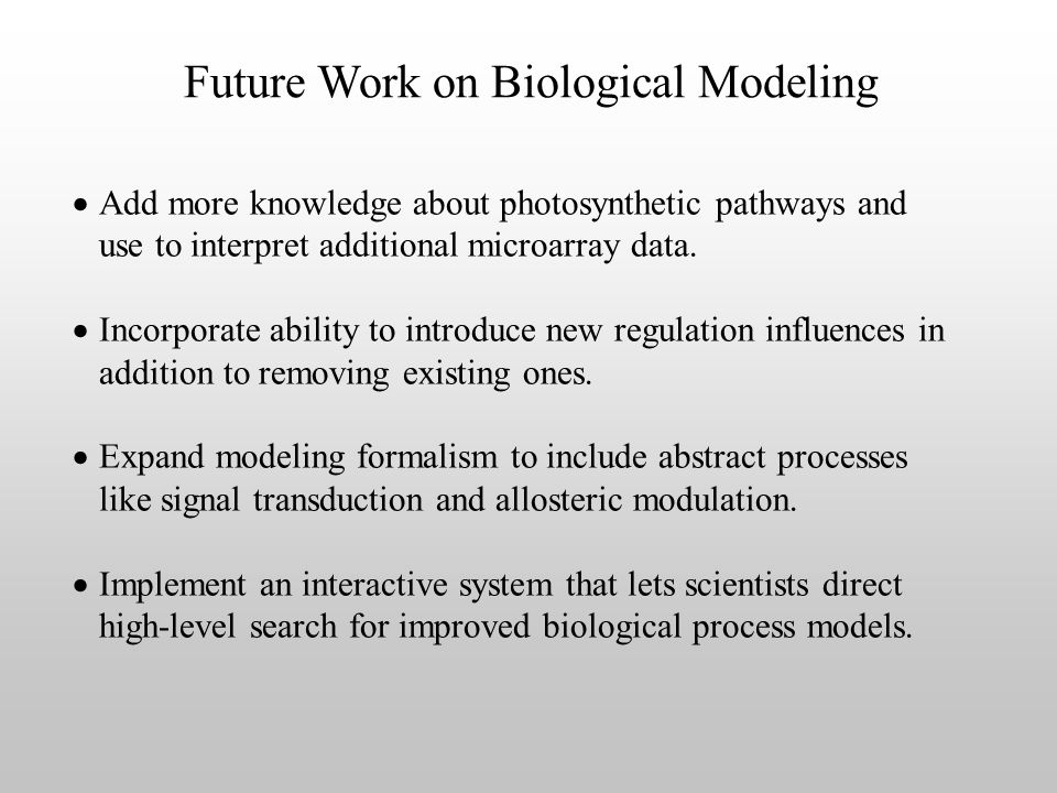 Future Work on Biological Modeling Add more knowledge about photosynthetic pathways and use to interpret additional microarray data.