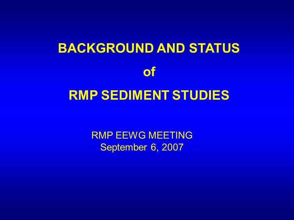 BACKGROUND AND STATUS of RMP SEDIMENT STUDIES RMP EEWG MEETING September 6, 2007