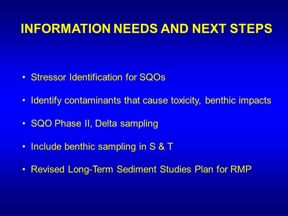 INFORMATION NEEDS AND NEXT STEPS Stressor Identification for SQOs Identify contaminants that cause toxicity, benthic impacts SQO Phase II, Delta sampling Include benthic sampling in S & T Revised Long-Term Sediment Studies Plan for RMP