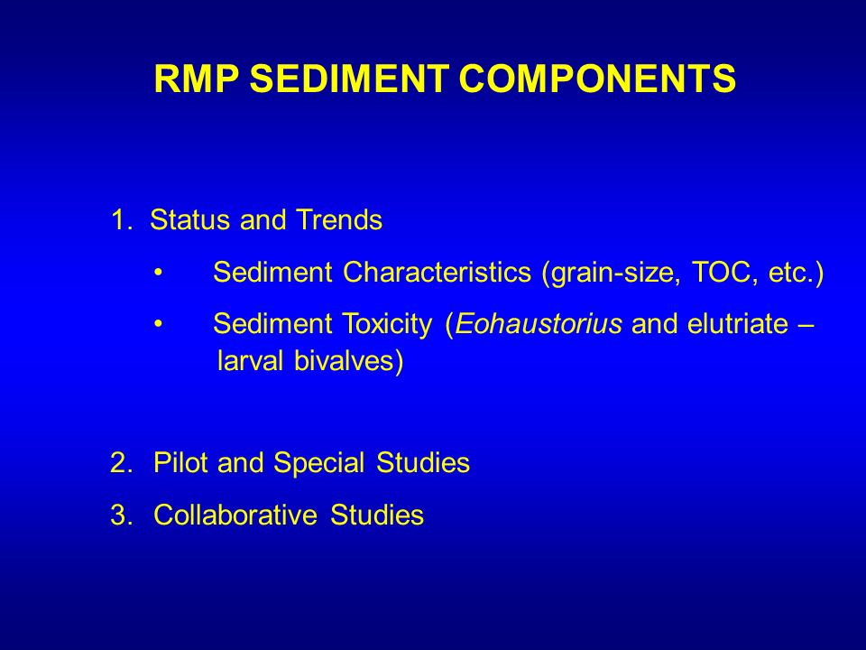 RMP SEDIMENT COMPONENTS 1. Status and Trends Sediment Characteristics (grain-size, TOC, etc.) Sediment Toxicity (Eohaustorius and elutriate – larval b
