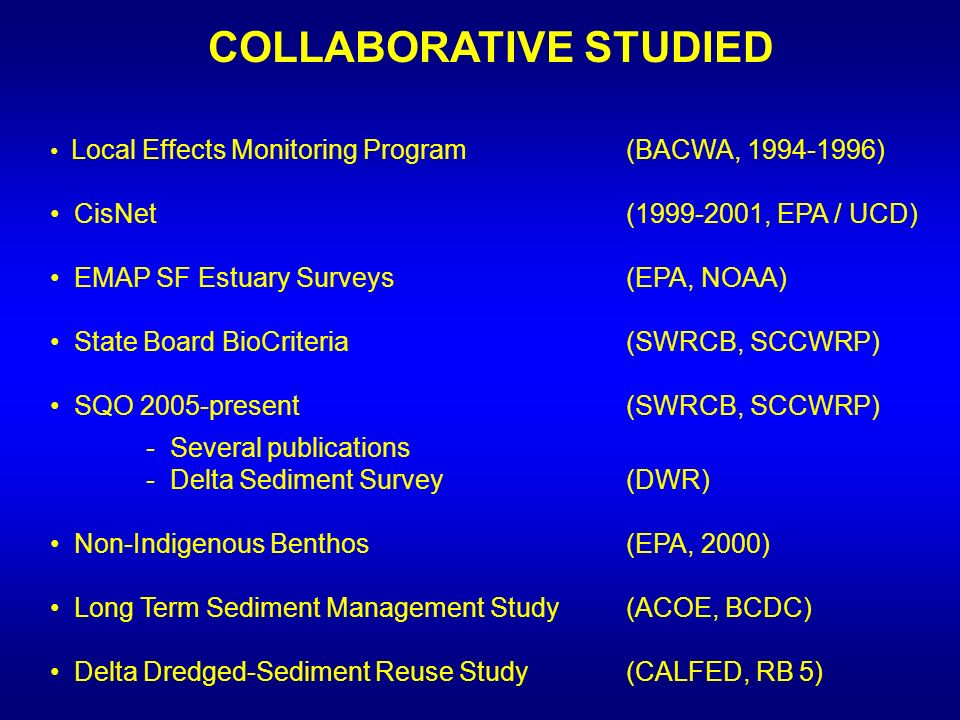 COLLABORATIVE STUDIED Local Effects Monitoring Program (BACWA, 1994-1996) CisNet (1999-2001, EPA / UCD) EMAP SF Estuary Surveys(EPA, NOAA) State Board