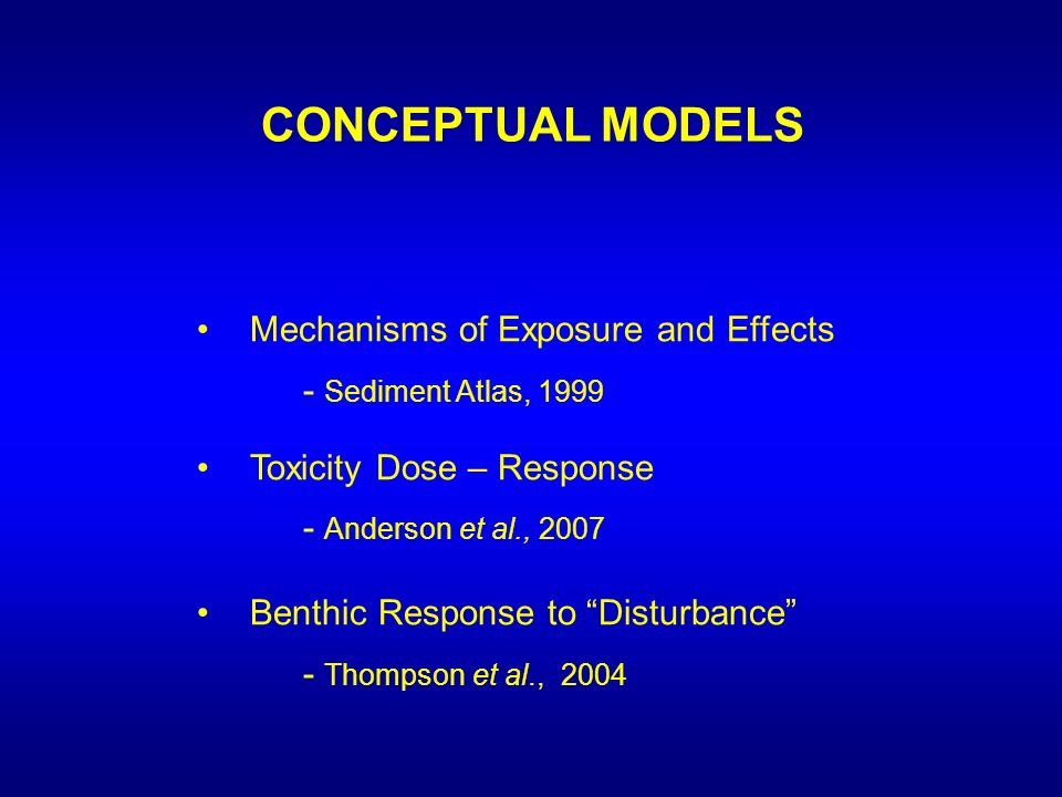 CONCEPTUAL MODELS Mechanisms of Exposure and Effects - Sediment Atlas, 1999 Toxicity Dose – Response - Anderson et al., 2007 Benthic Response to Disturbance - Thompson et al., 2004