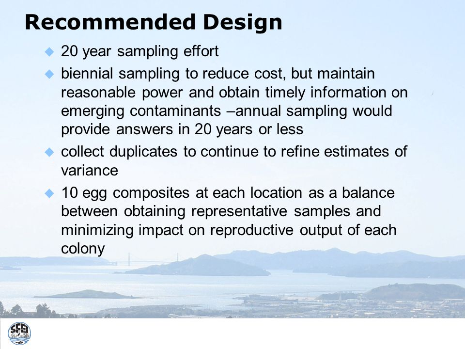 Recommended Design 20 year sampling effort biennial sampling to reduce cost, but maintain reasonable power and obtain timely information on emerging contaminants –annual sampling would provide answers in 20 years or less collect duplicates to continue to refine estimates of variance 10 egg composites at each location as a balance between obtaining representative samples and minimizing impact on reproductive output of each colony