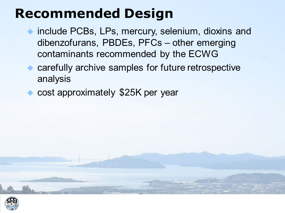 Recommended Design include PCBs, LPs, mercury, selenium, dioxins and dibenzofurans, PBDEs, PFCs – other emerging contaminants recommended by the ECWG carefully archive samples for future retrospective analysis cost approximately $25K per year