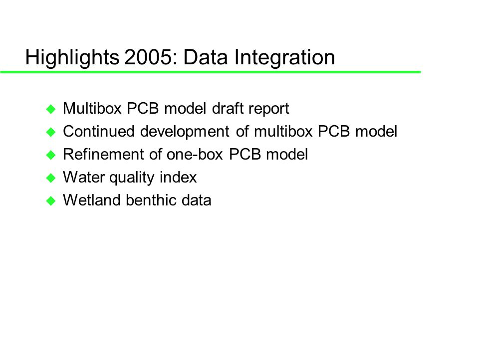 Highlights 2005: Data Integration Multibox PCB model draft report Continued development of multibox PCB model Refinement of one-box PCB model Water quality index Wetland benthic data