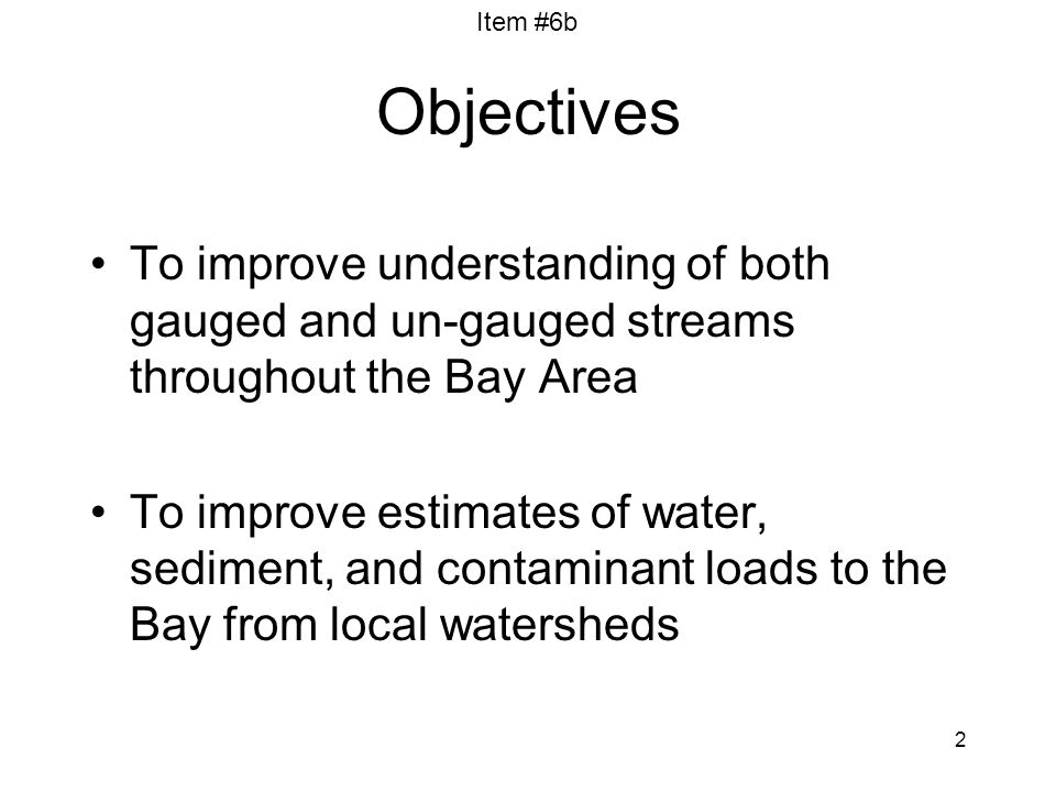 Item #6b 2 Objectives To improve understanding of both gauged and un-gauged streams throughout the Bay Area To improve estimates of water, sediment, a