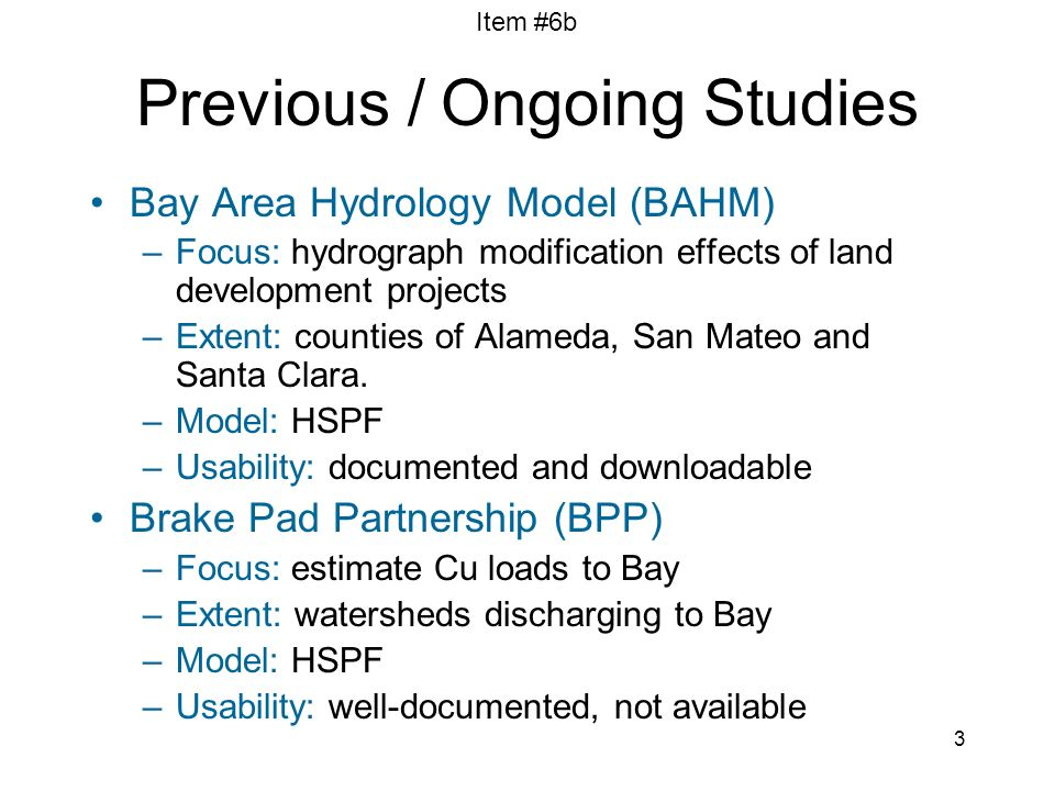 Item #6b 3 Previous / Ongoing Studies Bay Area Hydrology Model (BAHM) –Focus: hydrograph modification effects of land development projects –Extent: co