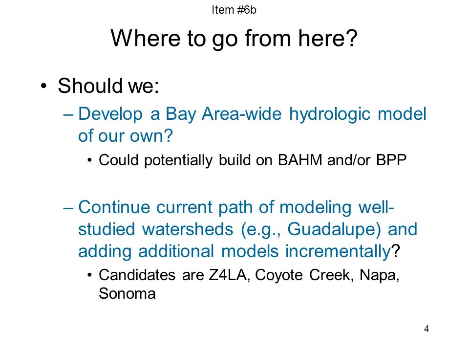 Item #6b 4 Where to go from here? Should we: –Develop a Bay Area-wide hydrologic model of our own? Could potentially build on BAHM and/or BPP –Continu