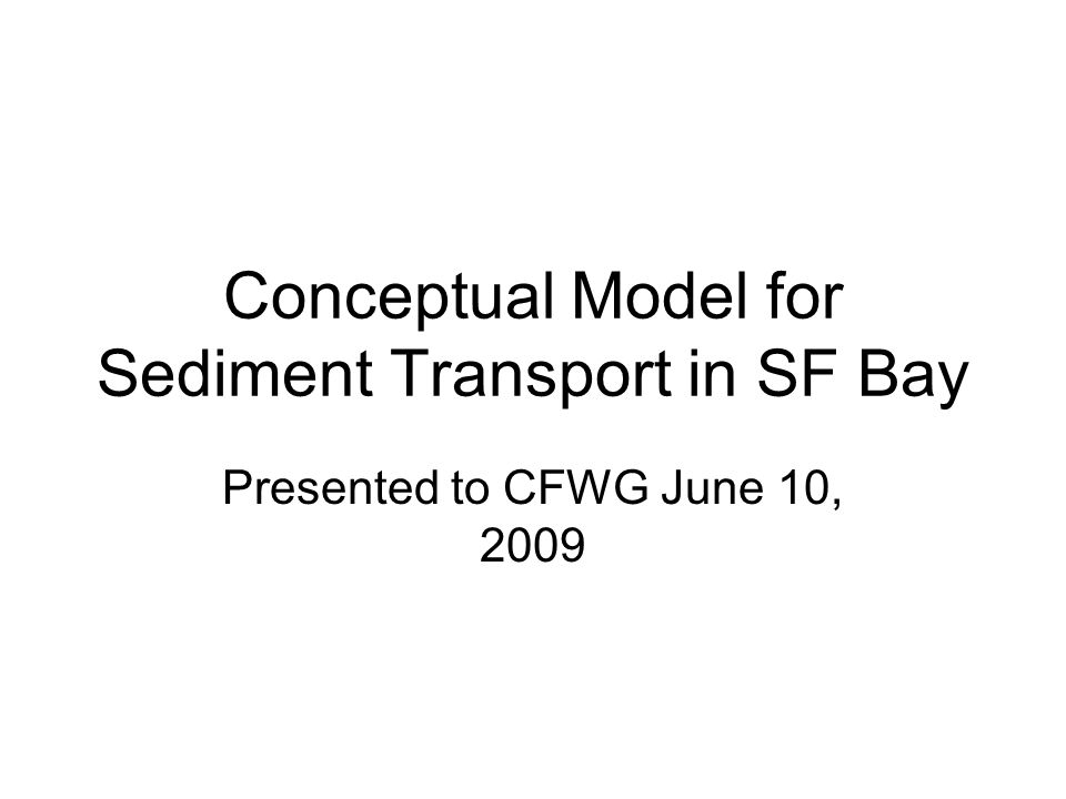 Conceptual Model for Sediment Transport in SF Bay Presented to CFWG June 10, 2009