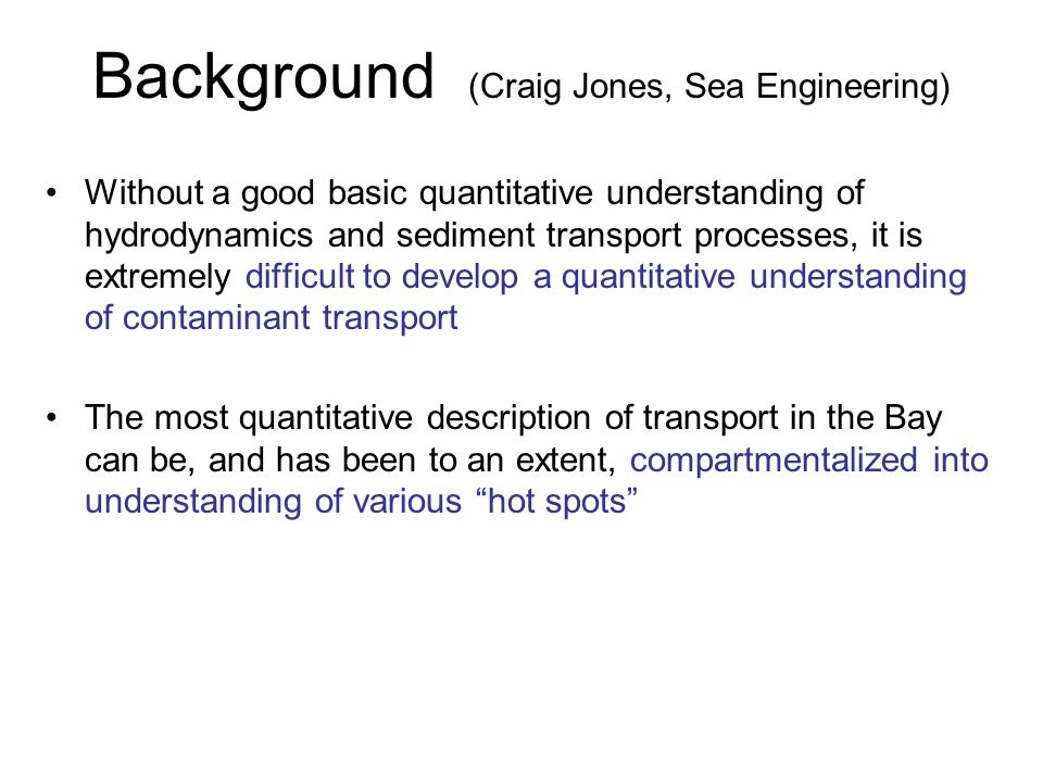 Background (Craig Jones, Sea Engineering) Without a good basic quantitative understanding of hydrodynamics and sediment transport processes, it is ext