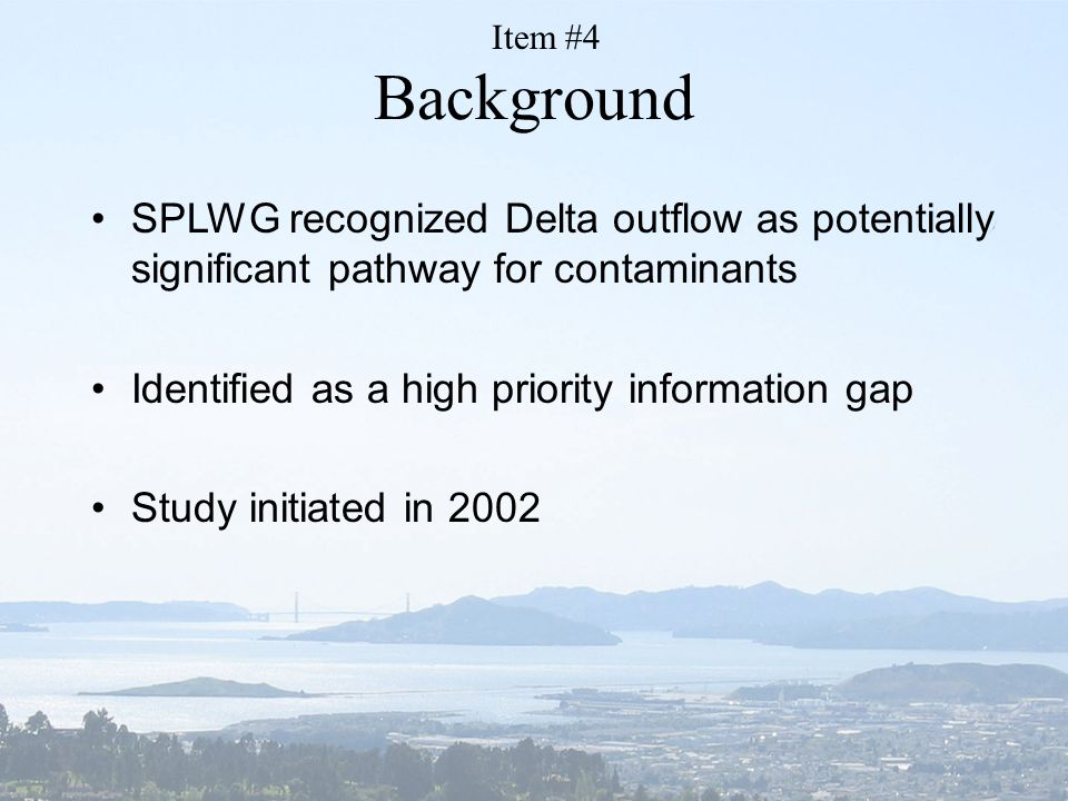 SPLWG recognized Delta outflow as potentially significant pathway for contaminants Identified as a high priority information gap Study initiated in 2002 Background Item #4