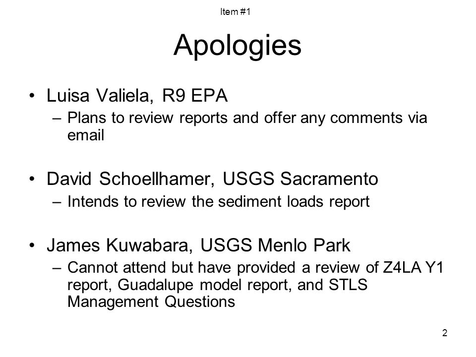 2 Apologies Luisa Valiela, R9 EPA –Plans to review reports and offer any comments via email David Schoellhamer, USGS Sacramento –Intends to review the sediment loads report James Kuwabara, USGS Menlo Park –Cannot attend but have provided a review of Z4LA Y1 report, Guadalupe model report, and STLS Management Questions Item #1
