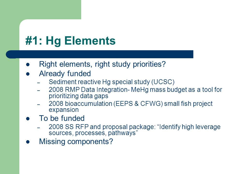 #1: Hg Elements Right elements, right study priorities? Already funded – Sediment reactive Hg special study (UCSC) – 2008 RMP Data Integration- MeHg m