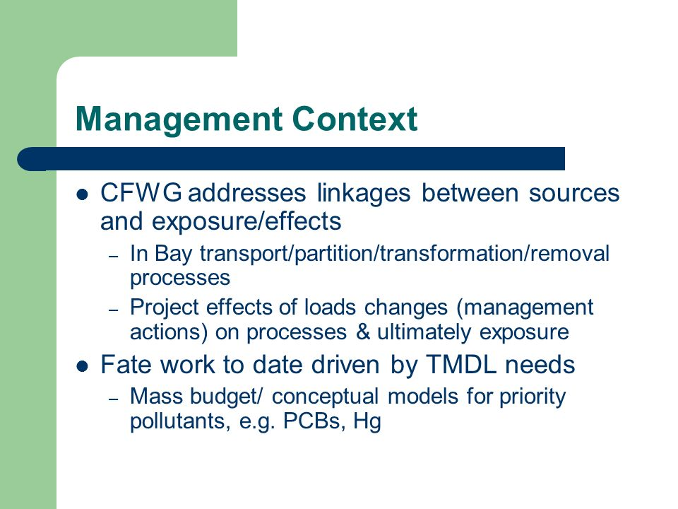Management Context CFWG addresses linkages between sources and exposure/effects – In Bay transport/partition/transformation/removal processes – Project effects of loads changes (management actions) on processes & ultimately exposure Fate work to date driven by TMDL needs – Mass budget/ conceptual models for priority pollutants, e.g.
