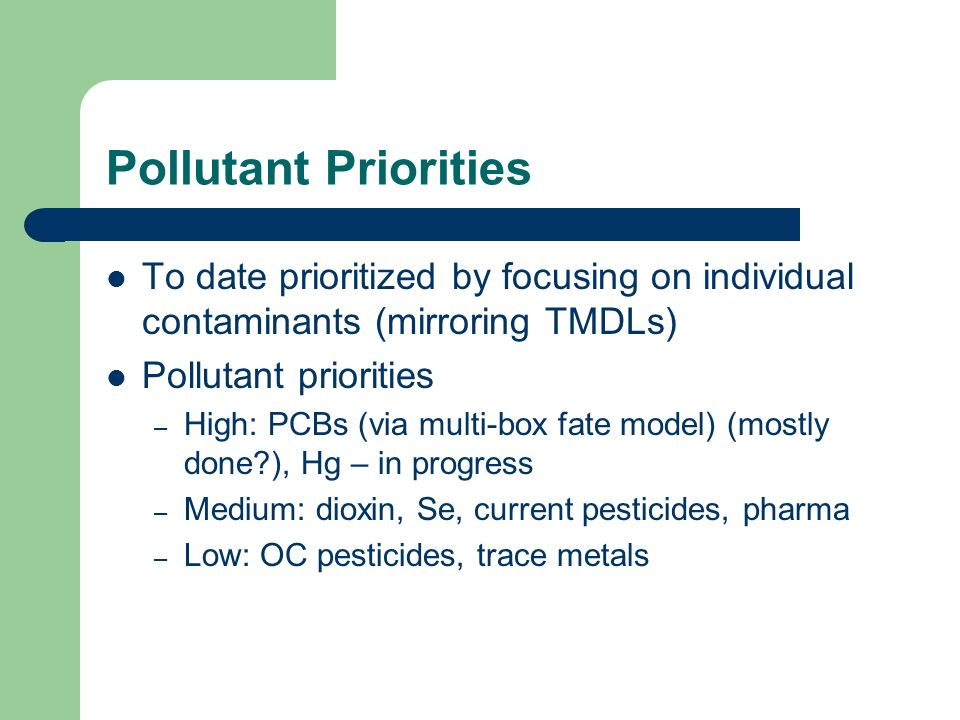 Pollutant Priorities To date prioritized by focusing on individual contaminants (mirroring TMDLs) Pollutant priorities – High: PCBs (via multi-box fat