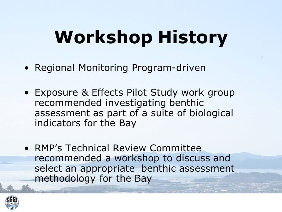 Workshop History Regional Monitoring Program-driven Exposure & Effects Pilot Study work group recommended investigating benthic assessment as part of a suite of biological indicators for the Bay RMPs Technical Review Committee recommended a workshop to discuss and select an appropriate benthic assessment methodology for the Bay