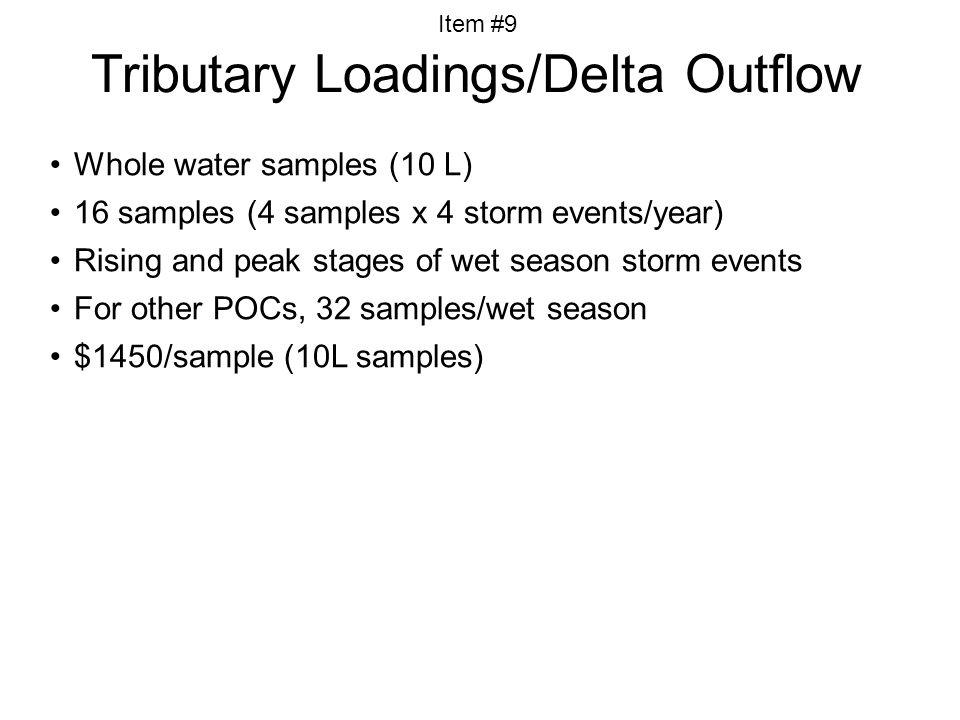 Whole water samples (10 L) 16 samples (4 samples x 4 storm events/year) Rising and peak stages of wet season storm events For other POCs, 32 samples/wet season $1450/sample (10L samples) Tributary Loadings/Delta Outflow Item #9