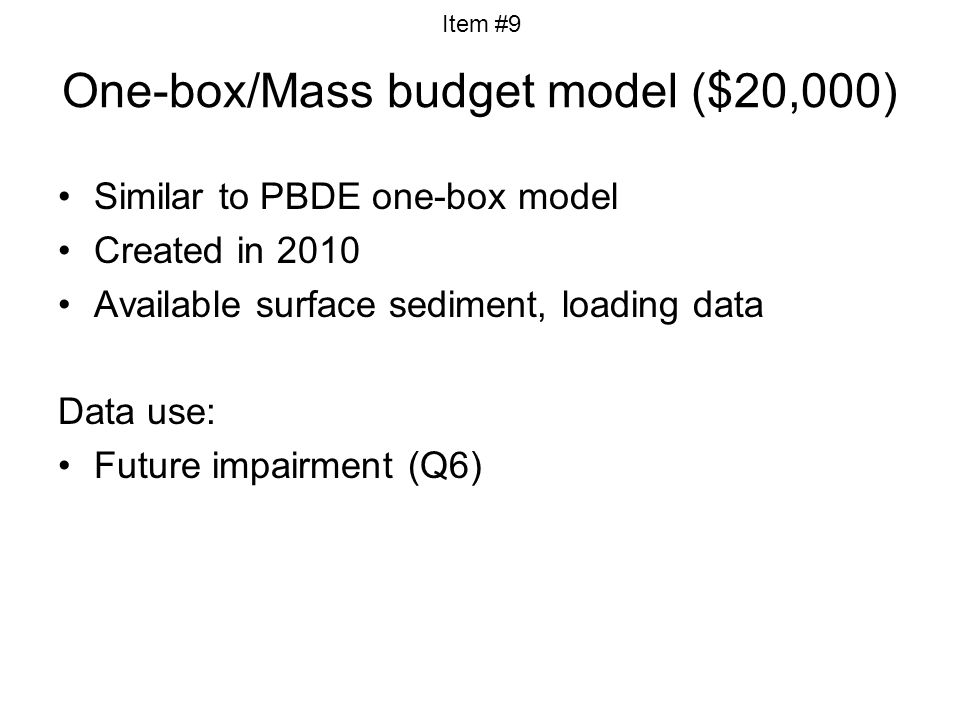 One-box/Mass budget model ($20,000) Similar to PBDE one-box model Created in 2010 Available surface sediment, loading data Data use: Future impairment (Q6) Item #9