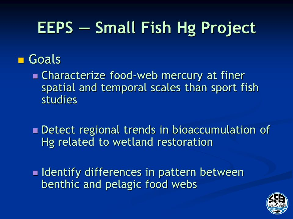 EEPS Small Fish Hg Project Goals Goals Characterize food-web mercury at finer spatial and temporal scales than sport fish studies Characterize food-web mercury at finer spatial and temporal scales than sport fish studies Detect regional trends in bioaccumulation of Hg related to wetland restoration Detect regional trends in bioaccumulation of Hg related to wetland restoration Identify differences in pattern between benthic and pelagic food webs Identify differences in pattern between benthic and pelagic food webs