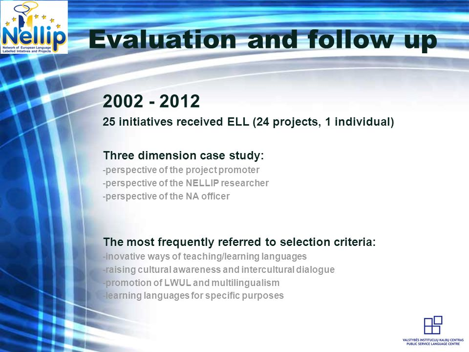 Evaluation and follow up 2002 - 2012 25 initiatives received ELL (24 projects, 1 individual) Three dimension case study: -perspective of the project promoter -perspective of the NELLIP researcher -perspective of the NA officer The most frequently referred to selection criteria: -inovative ways of teaching/learning languages -raising cultural awareness and intercultural dialogue -promotion of LWUL and multilingualism -learning languages for specific purposes