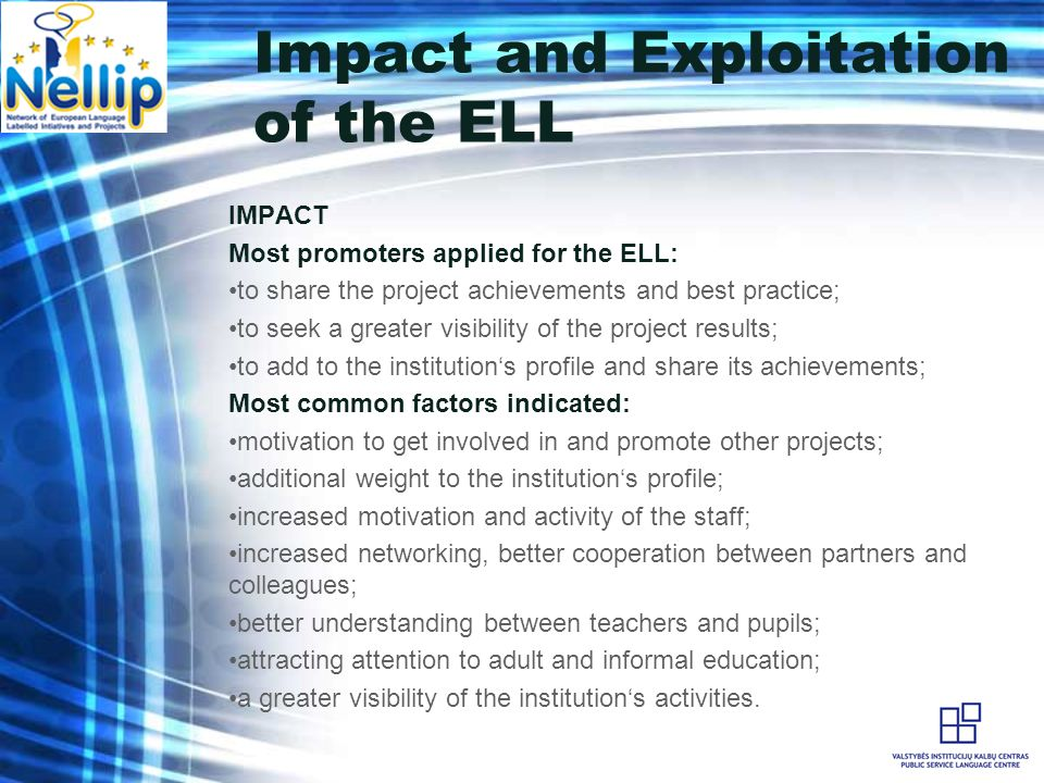 Impact and Exploitation of the ELL IMPACT Most promoters applied for the ELL: to share the project achievements and best practice; to seek a greater visibility of the project results; to add to the institutions profile and share its achievements; Most common factors indicated: motivation to get involved in and promote other projects; additional weight to the institutions profile; increased motivation and activity of the staff; increased networking, better cooperation between partners and colleagues; better understanding between teachers and pupils; attracting attention to adult and informal education; a greater visibility of the institutions activities.
