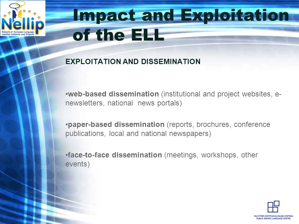 Impact and Exploitation of the ELL EXPLOITATION AND DISSEMINATION web-based dissemination (institutional and project websites, e- newsletters, national news portals) paper-based dissemination (reports, brochures, conference publications, local and national newspapers) face-to-face dissemination (meetings, workshops, other events)
