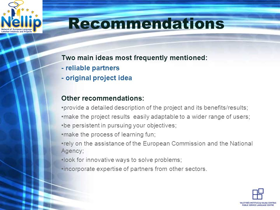 Recommendations Two main ideas most frequently mentioned: - reliable partners - original project idea Other recommendations: provide a detailed description of the project and its benefits/results; make the project results easily adaptable to a wider range of users; be persistent in pursuing your objectives; make the process of learning fun; rely on the assistance of the European Commission and the National Agency; look for innovative ways to solve problems; incorporate expertise of partners from other sectors.