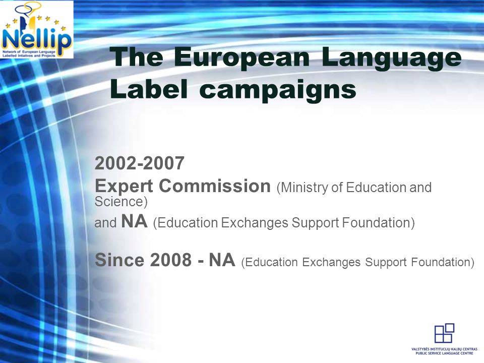 The European Language Label campaigns 2002-2007 Expert Commission (Ministry of Education and Science) and NA (Education Exchanges Support Foundation) Since 2008 - NA (Education Exchanges Support Foundation)