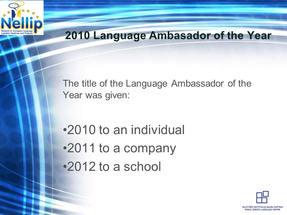 2010 Language Ambasador of the Year The title of the Language Ambassador of the Year was given: 2010 to an individual 2011 to a company 2012 to a school