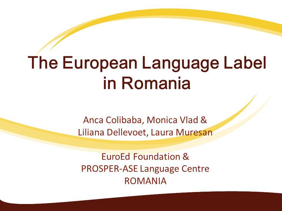 The European Language Label in Romania Anca Colibaba, Monica Vlad & Liliana Dellevoet, Laura Muresan EuroEd Foundation & PROSPER-ASE Language Centre R