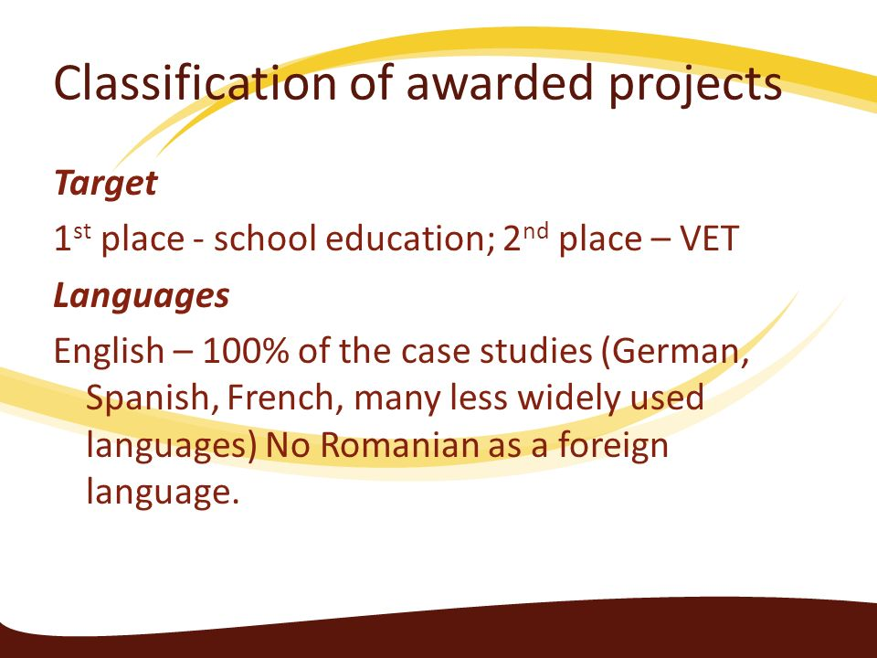 Classification of awarded projects Target 1 st place - school education; 2 nd place – VET Languages English – 100% of the case studies (German, Spanis
