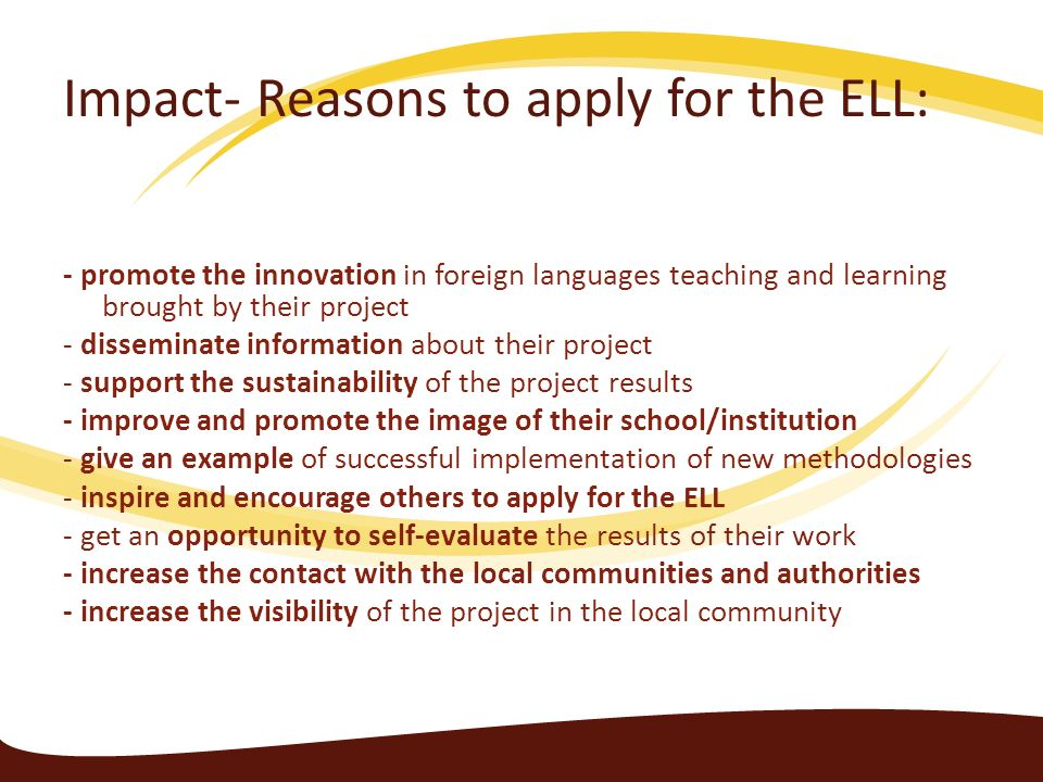 Impact- Reasons to apply for the ELL: - promote the innovation in foreign languages teaching and learning brought by their project - disseminate infor