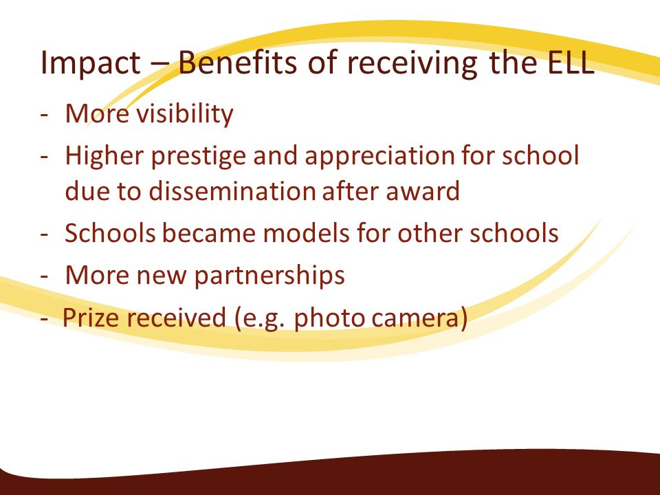Impact – Benefits of receiving the ELL -More visibility -Higher prestige and appreciation for school due to dissemination after award -Schools became