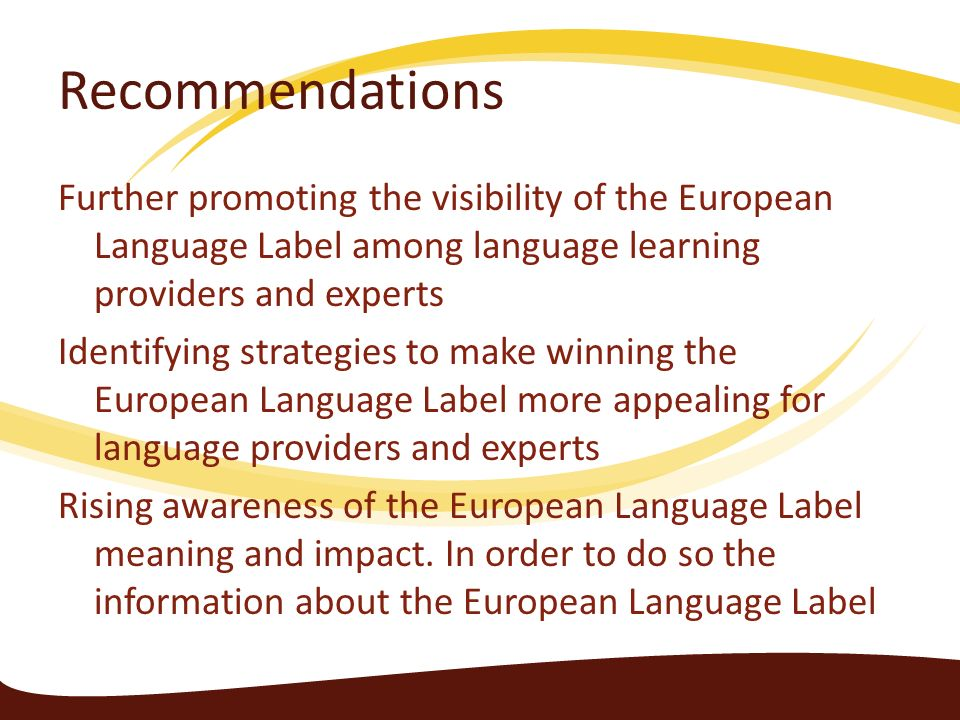 Recommendations Further promoting the visibility of the European Language Label among language learning providers and experts Identifying strategies t