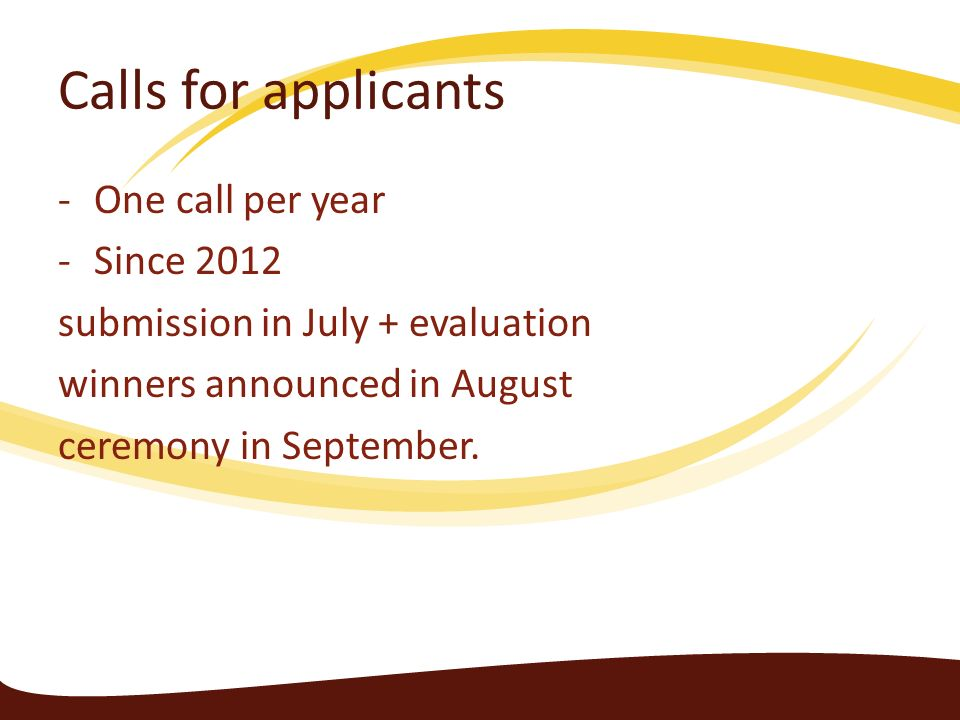Calls for applicants -One call per year -Since 2012 submission in July + evaluation winners announced in August ceremony in September.
